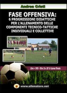 Fase offensiva. 6 progressioni didattiche per l'allenamento delle componenti tecnico-tattiche individuali e collettive. Con DVD
