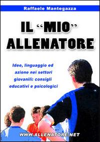 Il «mio» allenatore. Idee, linguaggio ed azione nei settori giovanili. Consigli educativi e psicologici