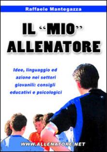Il «mio» allenatore. Idee, linguaggio ed azione nei settori giovanili. Consigli educativi e psicologici.pdf