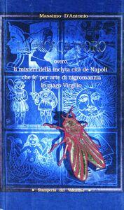 Mosca d'oro overo li misteri della inclyta cità de Napoli che fè per arte di nigromanzia lo mago Virgilio