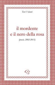 Il mordente e il nero della rosa (poesie, 2002-2015)