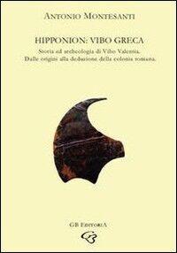 Hipponion: Vibo greca. Storia e archeologia della Vibo Valentia greca: dalle origini alla deduzione della colonia romana