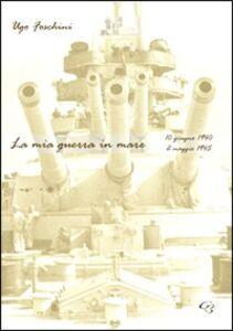 La mia guerra in mare (10 giugno 1940-2 maggio 1945)