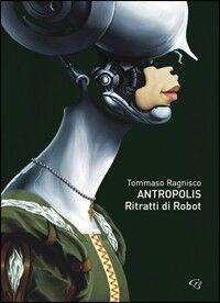 Tommaso Ragnisco. Antropolis. Ritratti di robot. Catalogo della mostra (Roma, 22 ottobre-8 novembre 2009). Ediz. multilingue