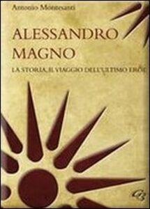 Alessandro Magno. La storia, il viaggio dell'ultimo eroe