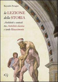 La lezione della storia. Architetti e contesti tra antichità classica e tardo Rinascimento