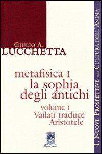 Metafisica 1. La sophia degli antichi. Vol. 1: Vailati traduce Aristotele.