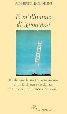 E m'illumino di ignoranza. Realizzare la nostra vera natura al di là di ogni credenza, ogni teoria, ogni storia personale - Roberto Boldrini - copertina