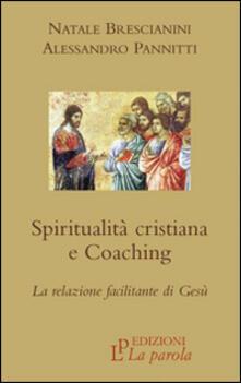 Spiritualità cristiana e coaching. La relazione facilitante di Gesù - Natale Brescianini,Alessandro Pannitti - copertina