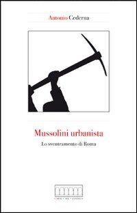Mussolini urbanista. Lo sventramento di Roma negli anni del consenso