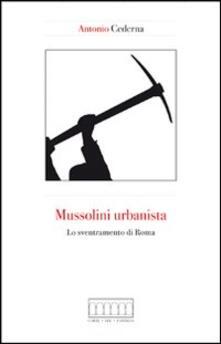 Mussolini urbanista. Lo sventramento di Roma negli anni del consenso - Antonio Cederna - copertina