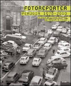 Fotoreporter. Perugia 1978-2010. La storia della città raccontata dai fotografi di cronaca