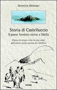 Storia di Castelluccio. Il paese fondato vicino a Sibilla. Un poema in ottava rima in sette canti dell'ultimo poeta-pastore dei sibillini