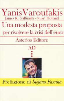 Una modesta proposta per risolvere la crisi dell'euro - Yanis Varoufakis,James K. Galbraith,Stuart Holland - copertina