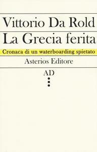 La Grecia ferita. Cronaca di un waterboarding spietato - Vittorio Da Rold - copertina