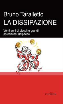 La dissipazione. Venti anni di piccoli e grandi sprechi nel Belpaese - Bruno Taralletto - copertina