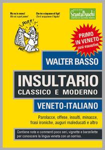 Insultario classico e moderno. Veneto-italiano. Parolacce, offese, insulti, minacce, frasi ironiche, auguri maleducati e altro