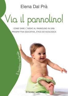 Via il pannolino! Come dare l'addio al pannolino in una prospettiva educativa, etica ed ecologica - Elena Dal Prà - copertina