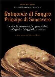 Raimondo di Sangro principe di Sansevero. La vita, le invenzioni, le opere, i libri, le leggende, i misteri, la Cappella - Antonio Emanuele Piedimonte - copertina