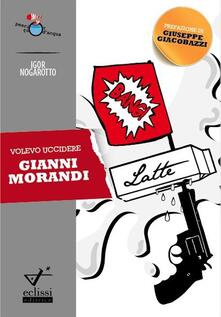 Volevo uccidere Gianni Morandi - Igor Nogarotto - copertina