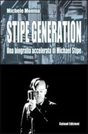 Stipe generation. Una biografia accelerata di Michael Stipe