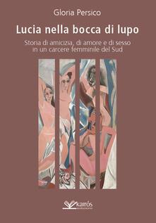 Lucia nella bocca di lupo. Storia di amicizia, di amore e di sesso in un carcere femminile del Sud - Gloria Persico - copertina