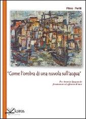 «Come l'ombra di una nuvola sull'acqua» per Antonio Spagnuolo frantumato e affranto di luce