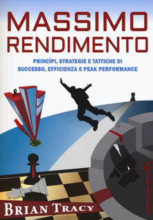 Massimo rendimento. Princìpi, strategie e tattiche di successo, efficienza e peak performance.pdf