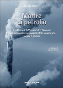 Libro Morire di petrolio. Trent'anni di lotte radicali a Cremona contro l'inquinamento ambientale, economico, sociale e politico Sergio Ravelli