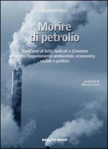 Morire di petrolio. Trent'anni di lotte radicali a Cremona contro l'inquinamento ambientale, economico, sociale e politico - Sergio Ravelli - copertina