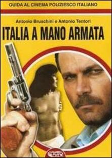 Italia a mano armata. Guida al cinema poliziesco italiano - Antonio Bruschini,Antonio Tentori - copertina