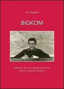 Bigkom. Memorie di un toscanaccio tra comizi, miniere, serpenti e frontiere
