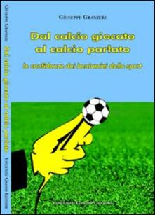 Dal calcio giocato al calcio parlato. Le confidenze dei beniamini dello sport - Giuseppe Granieri - copertina