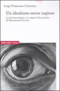 Un idealismo senza ragione. La fenomenologia e le origini del pensiero di Emmanuel Lévinas