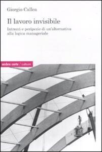 Il lavoro invisibile. Intrecci e peripezie di un'alternativa alla logica manageriale - Giorgio Callea - copertina