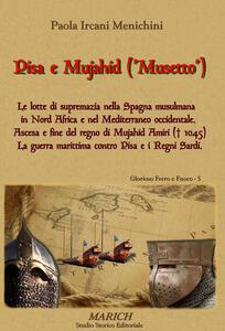 Pisa e Mujahid ('Musetto'). Le lotte di supremazia nella Spagna musulmana in Nord Africa e nel Mediterraneo occidentale. Ascesa e fine del regno di Mujahid Amiri...