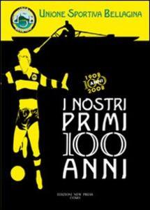 I nostri primi 100 anni. Unione sportiva bellagina