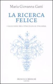 La ricerca felice. I successi dell'oncologia italiana - M. Giovanna Gatti - copertina