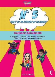 N° 5 non è né un profumo né un mambo. Il viaggio «colorato» di Katyg all'interno della disabilità e della diversità - Katiuscia Girolametti - copertina