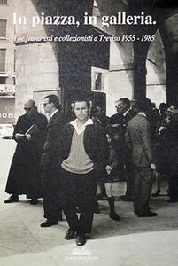In piazza, in galleria. Tòe fra artisti e collezionisti a Treviso 1955-1985