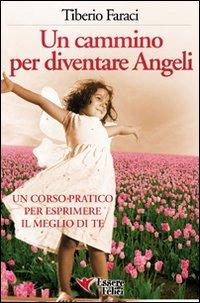 Un cammino per diventare angeli. Un corso pratico per esprimere il meglio di te