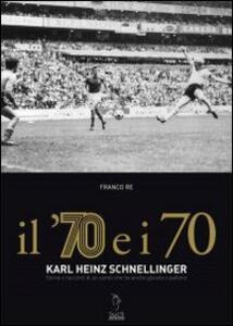 Il '70 e i 70. Karl Heinz Schnellinger. Storia e racconti di un uomo che ha anche giocato a pallone - Franco Re - copertina