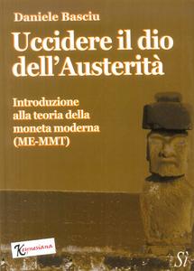 Libro Uccidere il dio dell'austerità. Introduzione alla teoria della moneta moderna (ME-MMT) Daniele Basciu