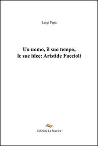 Un uomo, il suo tempo, le sue idee. Aristide Faccioli