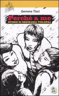 Perché a me. Storie di ordinaria violenza - Tisci Gemma - wuz.it
