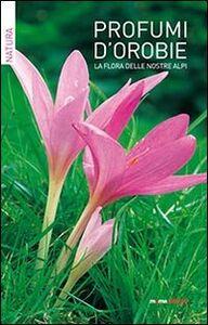 Profumi d'Orobie. La flora delle nostre Alpi
