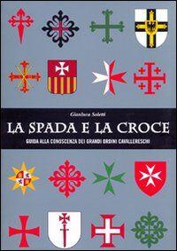La spada e la croce. Guida alla conoscenza dei grandi ordini cavallereschi