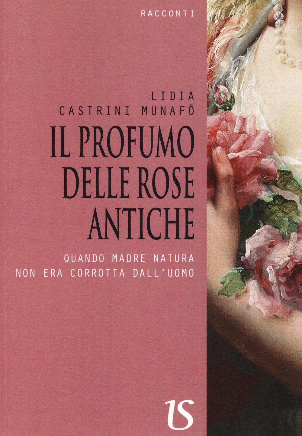 Il profumo delle rose antiche. Quando madre natura non era corrotta dall'uomo