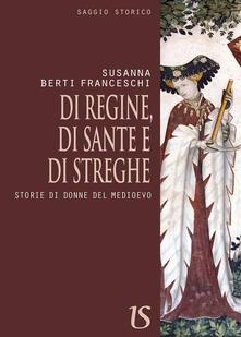 Di regine, di sante e di streghe. Storie di donne del Medioevo - Susanna Berti Franceschi - copertina