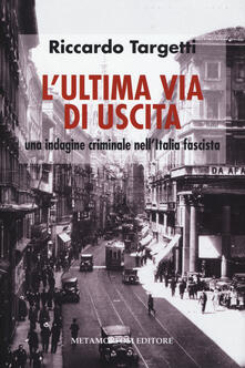 L' ultima via di uscita. Una indagine criminale nell'Italia fascista - Riccardo Targetti - copertina
